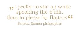 Lieber will ich durch Wahrheit anstoßen als durch Schmeichelei gefallen...